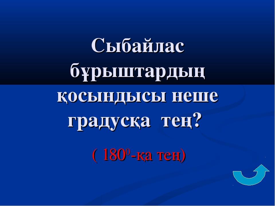 Сыбайлас бұрыштардың қосындысы неше градусқа тең? ( 1800-қа тең)