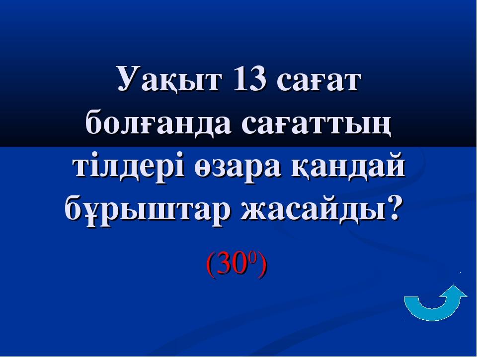 Уақыт 13 сағат болғанда сағаттың тілдері өзара қандай бұрыштар жасайды? (300)