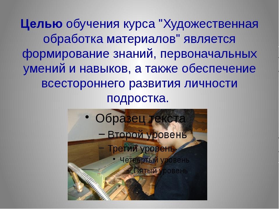 """Целью обучения курса """"Художественная обработка материалов"""" является формиров..."""