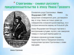 Основатель рода Строгановых - Аника Федорович (1497 - 1570). Он продолжил сол