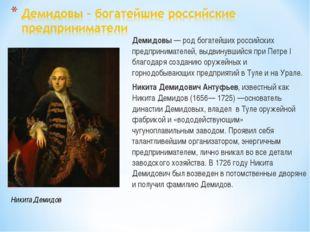 Демидовы — род богатейших российских предпринимателей, выдвинувшийся при Петр