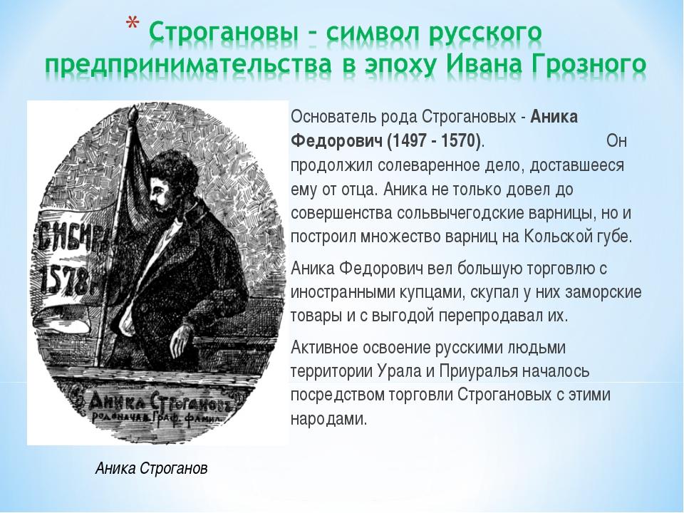 Основатель рода Строгановых - Аника Федорович (1497 - 1570). Он продолжил сол...