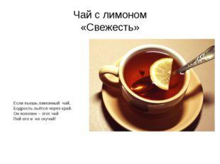 Чай с лимоном «Свежесть» Если пьешь лимонный чай, Бодрость льётся через край.