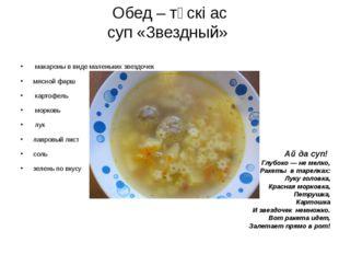 Обед – түскі ас суп «Звездный» макароны ввиде маленьких звездочек мясной фар