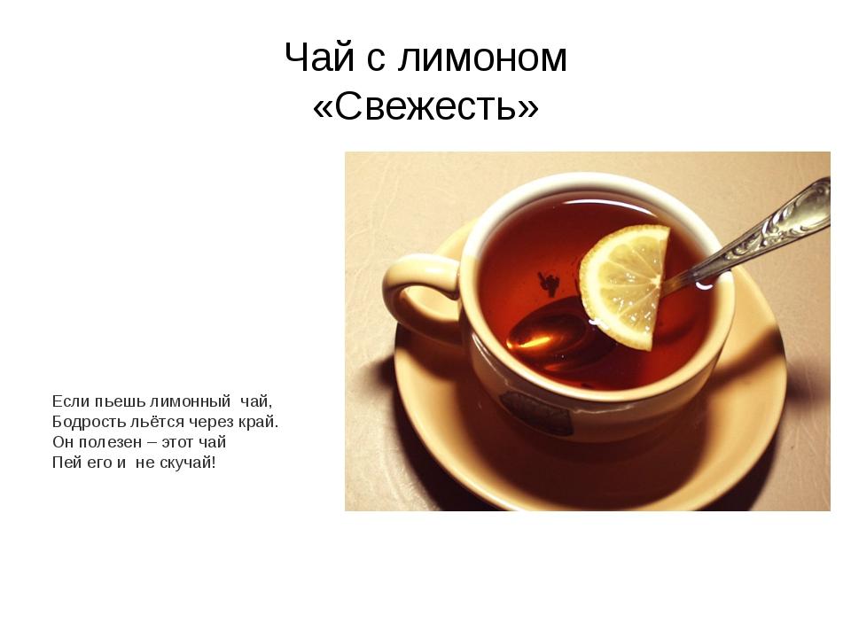 Чай с лимоном «Свежесть» Если пьешь лимонный чай, Бодрость льётся через край....