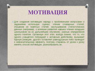 МОТИВАЦИЯ Для создания мотивации наряду с проблемными вопросами и заданиями и