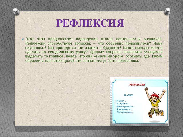 РЕФЛЕКСИЯ Этот этап предполагает подведение итогов деятельности учащихся. Реф...