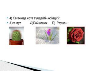 4) Көктемде ерте гүлдейтін өсімдік? А)кактусӘ)БәйшешекБ) Р