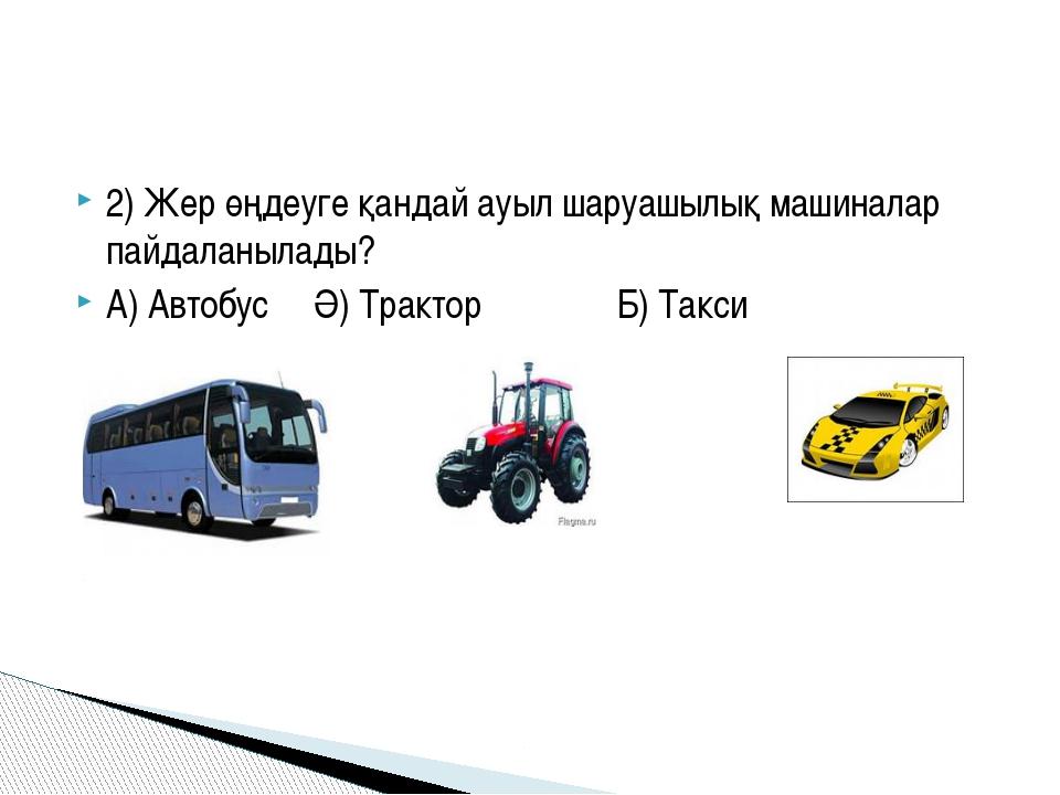 2) Жер өңдеуге қандай ауыл шаруашылық машиналар пайдаланылады? А) Автобус Ә)...