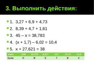 3. Выполнить действия: 1. 3,27 + 6,9 + 4,73 2. 8,39 + 4,7 + 1,61 3. 45 – х =