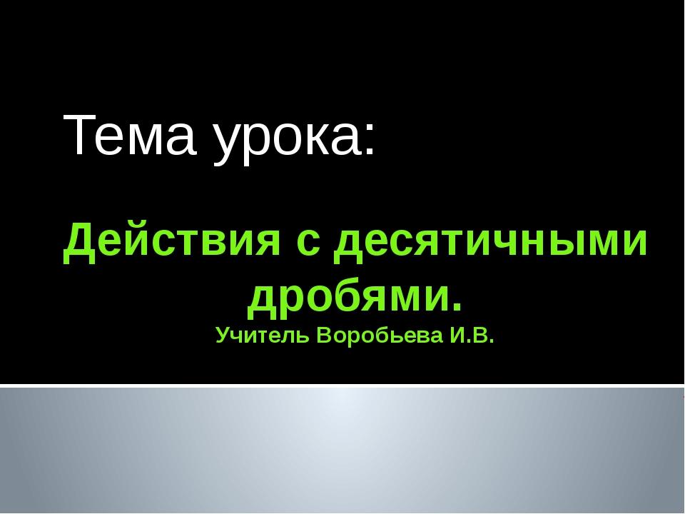Действия с десятичными дробями. Учитель Воробьева И.В. Тема урока: