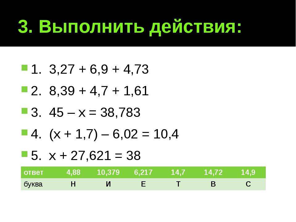 3. Выполнить действия: 1. 3,27 + 6,9 + 4,73 2. 8,39 + 4,7 + 1,61 3. 45 – х =...