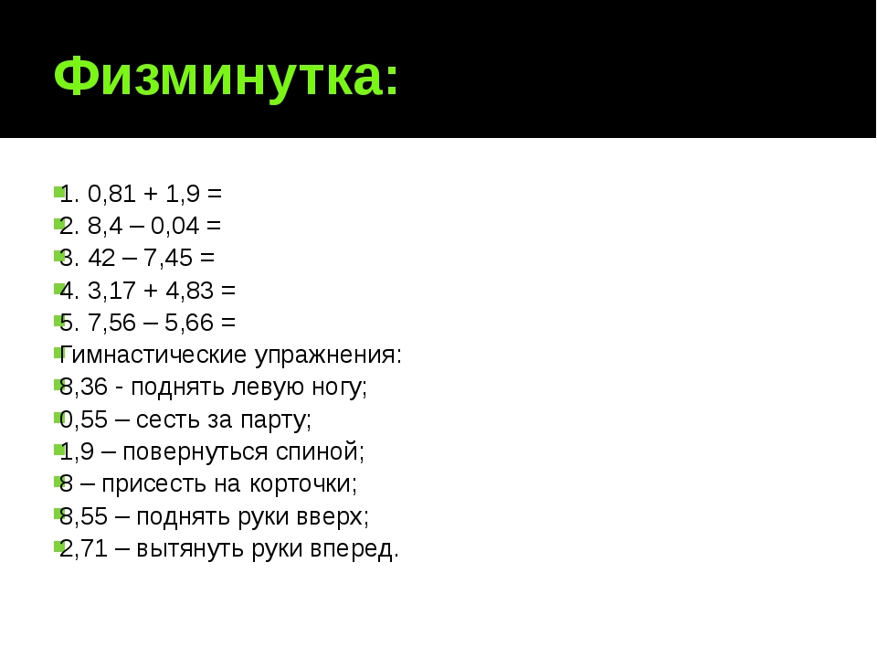 Физминутка: 1. 0,81 + 1,9 = 2. 8,4 – 0,04 = 3. 42 – 7,45 = 4. 3,17 + 4,83 = 5...