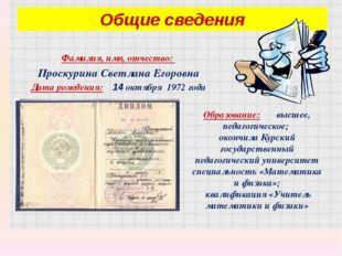 Фамилия, имя, отчество: Проскурина Светлана Егоровна Дата рождения: 14 октябр