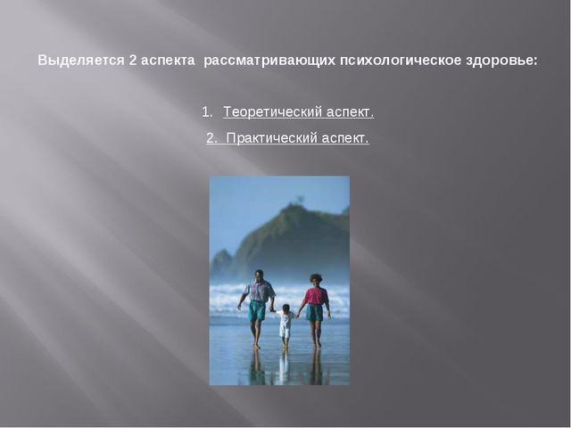 Выделяется 2 аспекта рассматривающих психологическое здоровье: Теоретический...