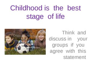 Childhood is the best stage of life Think and discuss in your groups if you a