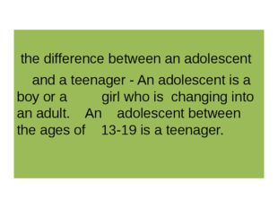 the difference between an adolescent and a teenager - An adolescent is a boy