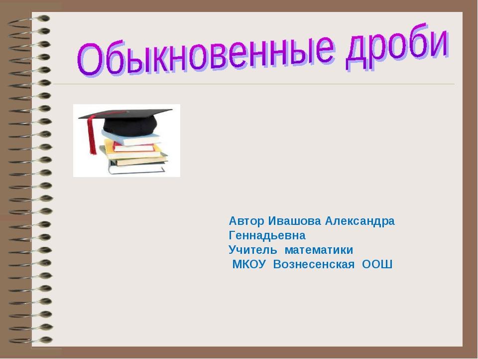 Автор Ивашова Александра Геннадьевна Учитель математики МКОУ Вознесенская ООШ