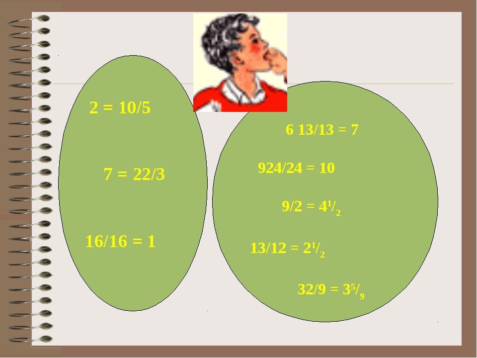 2 = 10/5 7 = 22/3 16/16 = 1 6 13/13 = 7 924/24 = 10 9/2 = 41/2 13/12 = 21/2...