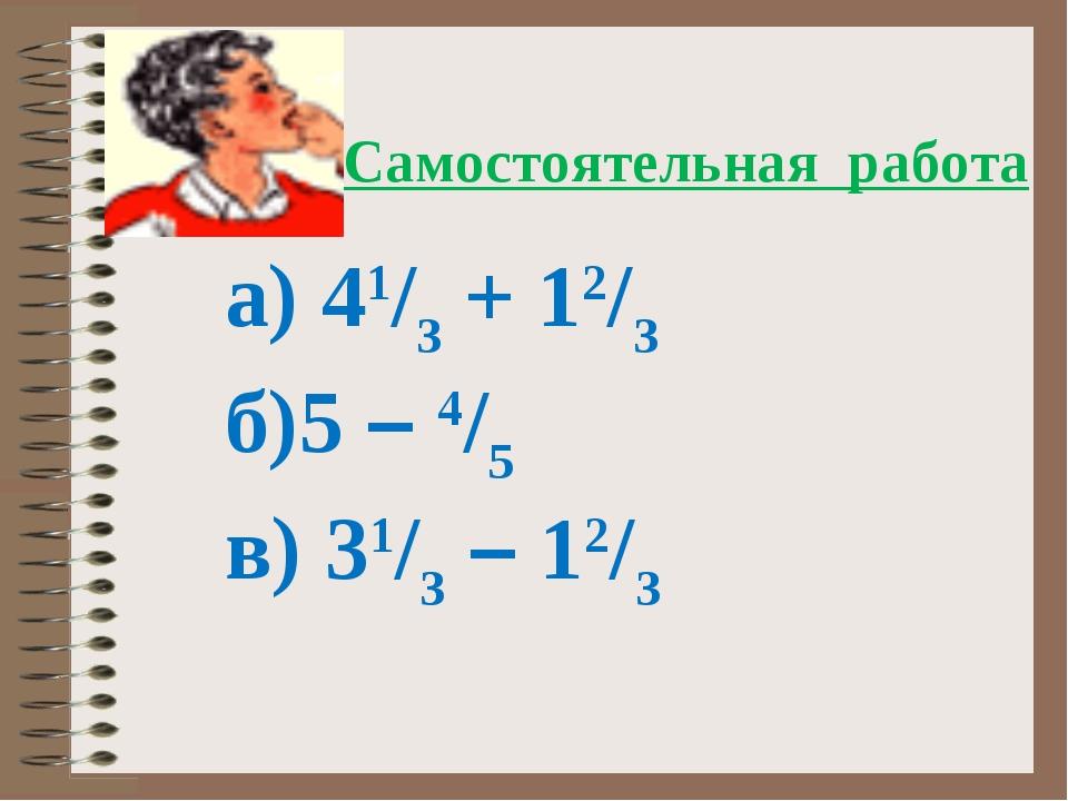 а) 41/3 + 12/3 б)5 – 4/5 в) 31/3 – 12/3 Самостоятельная работа