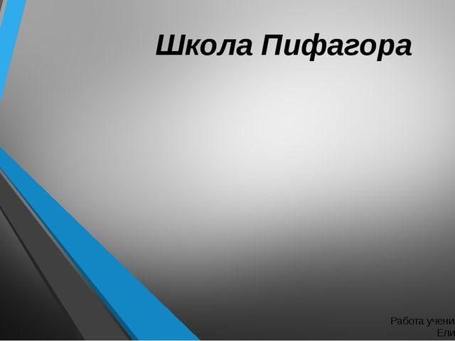 Школа Пифагора Работа ученика 8 «г» класса Елисейкина Влада