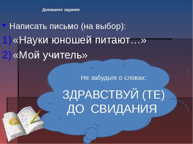 Домашнее задание Написать письмо (на выбор): «Науки юношей питают…» «Мой учит...