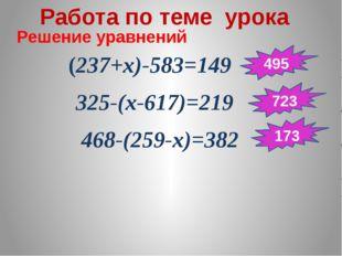 Работа по теме урока Решение уравнений (237+х)-583=149 325-(х-617)=219 468-(2