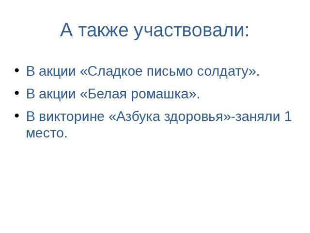 А также участвовали: В акции «Сладкое письмо солдату». В акции «Белая ромашка...