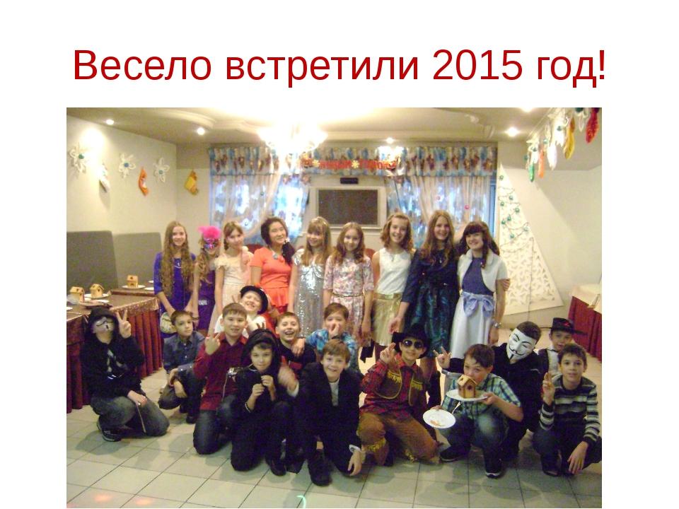 Весело встретили 2015 год!