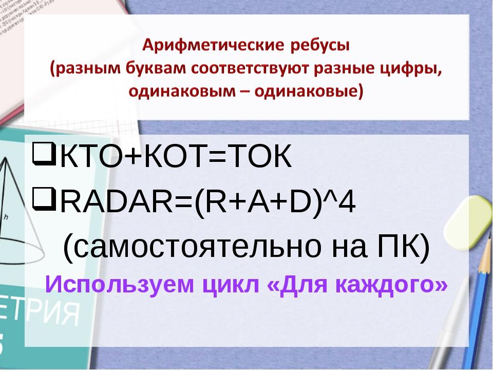 КТО+КОТ=ТОК RADAR=(R+A+D)^4 (самостоятельно на ПК) Используем цикл «Для каждо...
