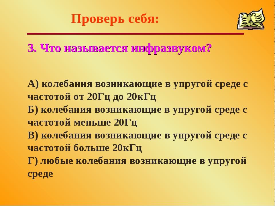 Проверь себя: 3. Что называется инфразвуком? А) колебания возникающие в упруг...