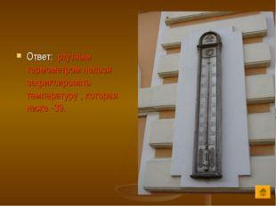 Ответ: ртутным термометром нельзя зафиксировать температуру , которая ниже -39.
