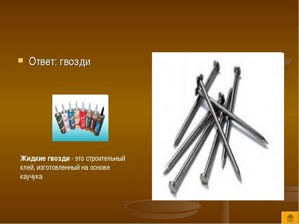Ответ: гвозди Жидкие гвозди - это строительный клей, изготовленный на основе...