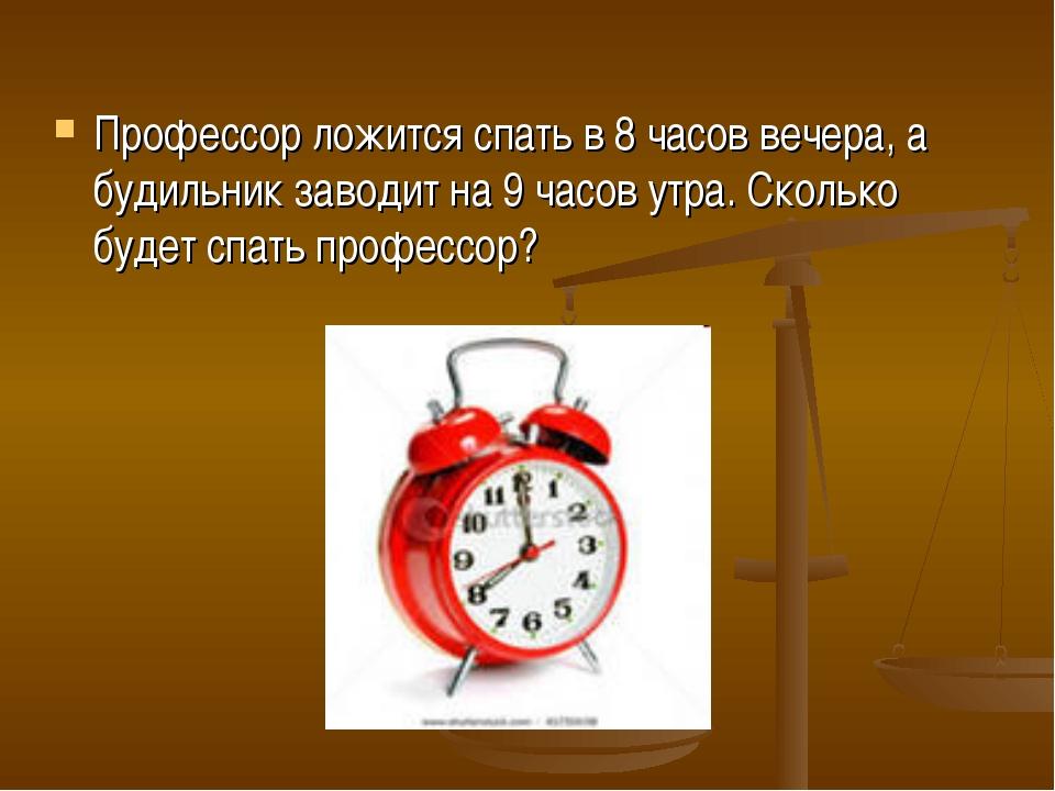 Профессор ложится спать в 8 часов вечера, а будильник заводит на 9 часов утра...