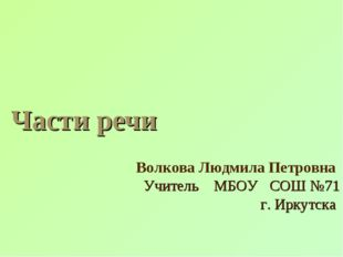Части речи Волкова Людмила Петровна Учитель МБОУ СОШ №71 г. Иркутска