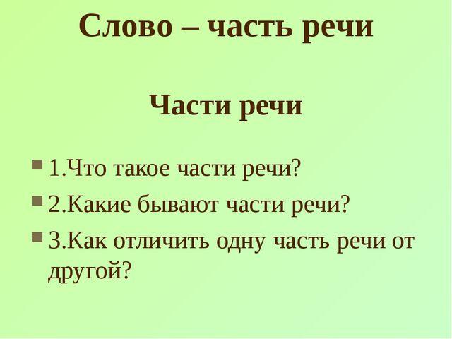 Части речи 1.Что такое части речи? 2.Какие бывают части речи? 3.Как отличить...
