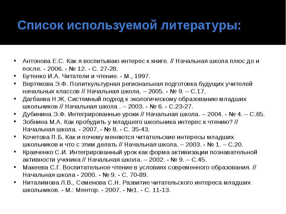 Список используемой литературы: Антонова Е.С. Как я воспитываю интерес к книг...