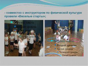 - совместно с инструктором по физической культуре провели «Веселые старты»;
