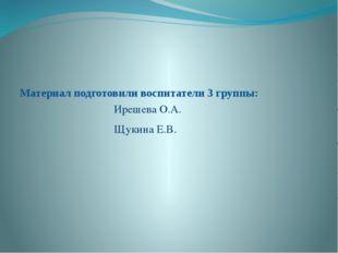 Материал подготовили воспитатели 3 группы: Ирешева О.А. Щукина Е.В.