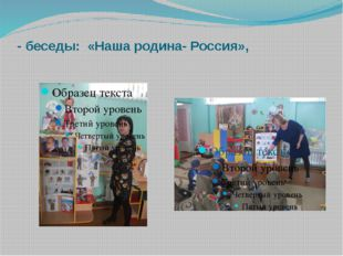- беседы: «Наша родина- Россия»,
