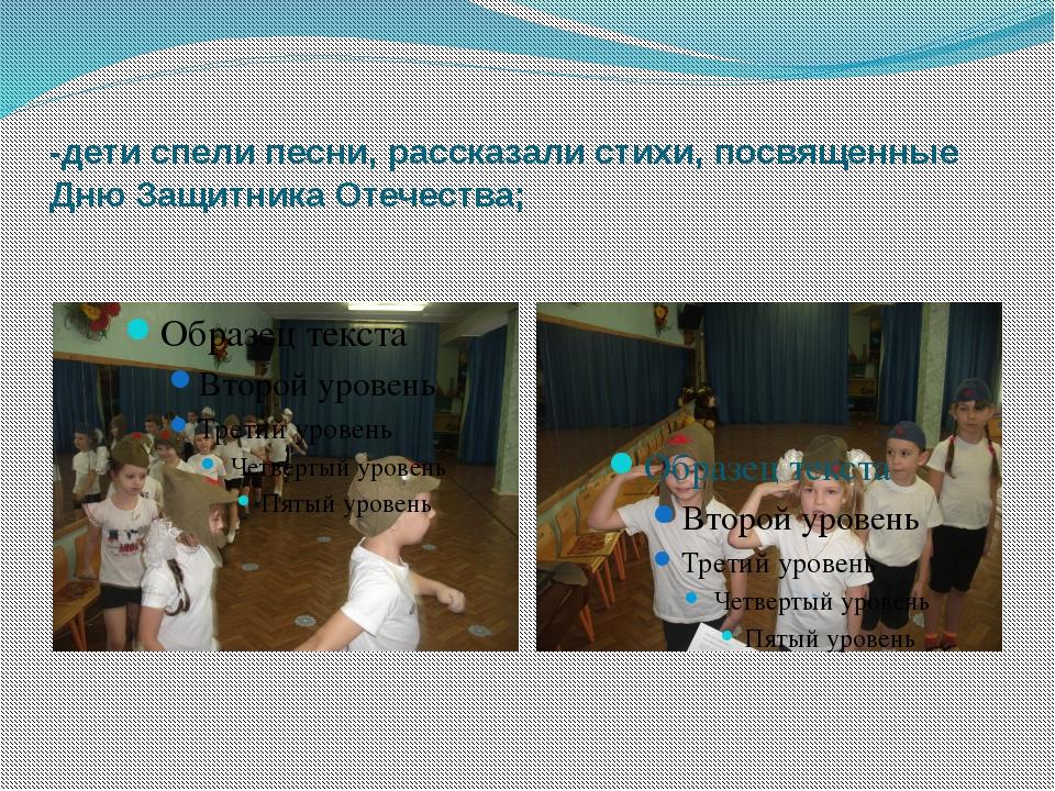 -дети спели песни, рассказали стихи, посвященные Дню Защитника Отечества;