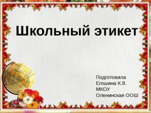 Школьный этикет Школьный этикет Подготовила Егошина К.В. МКОУ Оленинская ООШ
