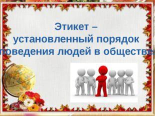 Школьный этикет Этикет – установленный порядок поведения людей в обществе.