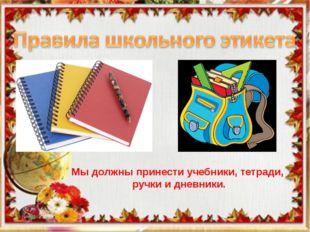 Школьный этикет Мы должны принести учебники, тетради, ручки и дневники.