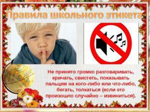 Школьный этикет Не принято громко разговаривать, кричать, свистеть, показыват