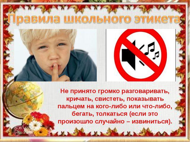 Школьный этикет Не принято громко разговаривать, кричать, свистеть, показыват...