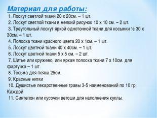Материал для работы: 1. Лоскут светлой ткани 20 х 20см. – 1 шт. 2. Лоскут све