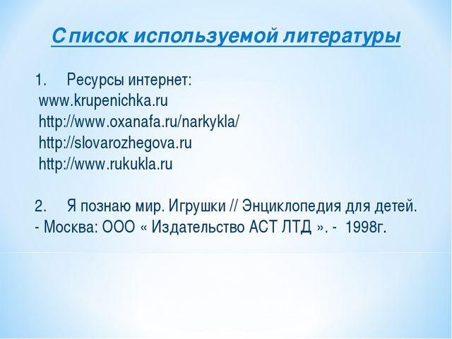Список используемой литературы 1. Ресурсы интернет: www.krupenichka.ru http:/...
