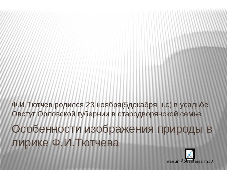 Особенности изображения природы в лирике Ф.И.Тютчева Ф.И.Тютчев родился 23 но...