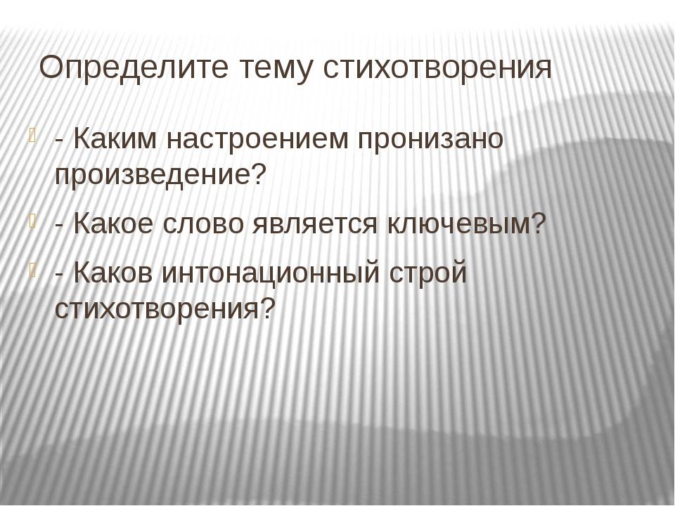 Определите тему стихотворения - Каким настроением пронизано произведение? -...